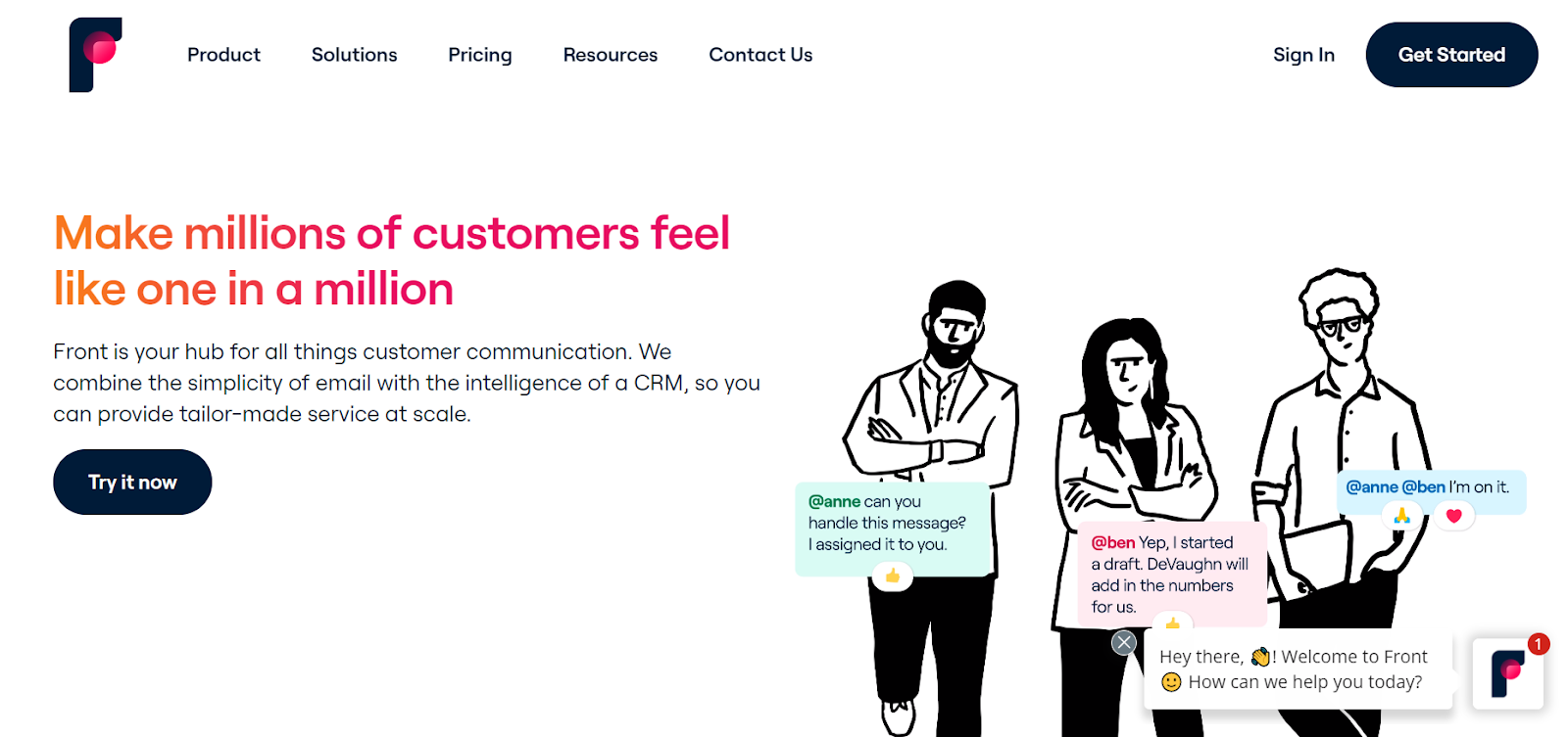 Front homepage: Make millions of customers feel like one in a million. Front is your hub for all things customer communication. We combine the simplicity of email with the intelligence of a CRM, so you can provide tailor-made service at scale.
